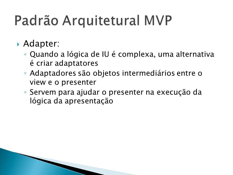 Adapter: Quando a lógica de IU é complexa, uma alternativa é criar adaptatores Adaptadores são objetos intermediários entre o view e o presenter Servem para ajudar o presenter na execução da lógica da apresentação