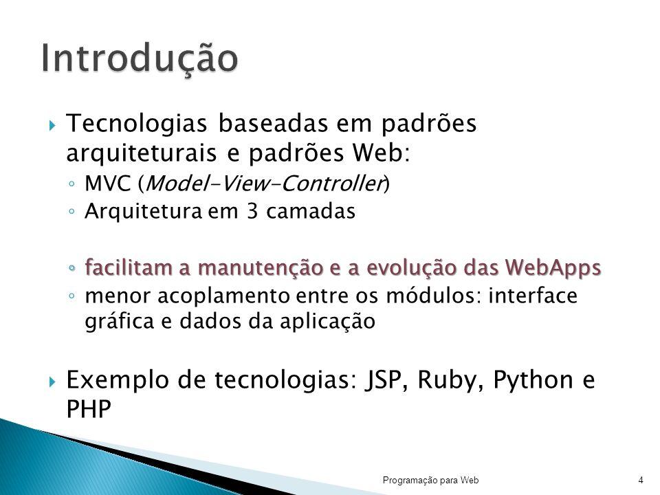 Tecnologias baseadas em padrões arquiteturais e padrões Web: MVC (Model-View-Controller) Arquitetura em 3 camadas facilitam a manutenção e a evolução das WebApps facilitam a manutenção e a evolução das WebApps menor acoplamento entre os módulos: interface gráfica e dados da aplicação Exemplo de tecnologias: JSP, Ruby, Python e PHP Programação para Web4