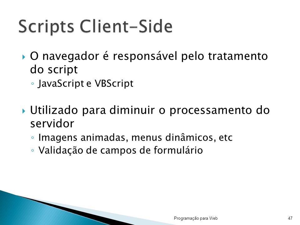 O navegador é responsável pelo tratamento do script JavaScript e VBScript Utilizado para diminuir o processamento do servidor Imagens animadas, menus dinâmicos, etc Validação de campos de formulário Programação para Web47
