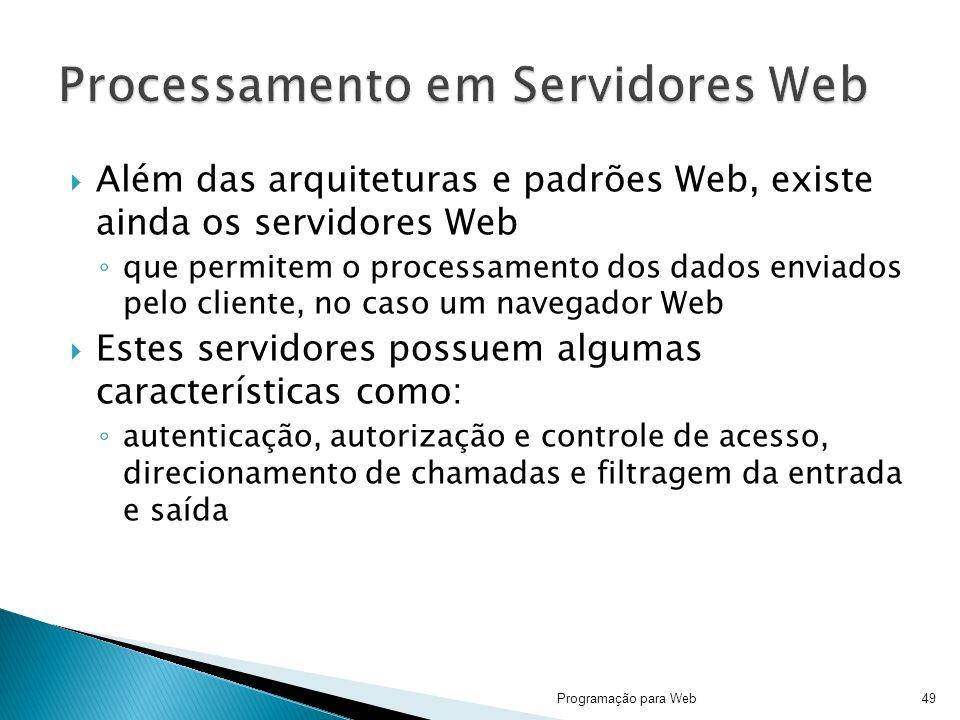 Além das arquiteturas e padrões Web, existe ainda os servidores Web que permitem o processamento dos dados enviados pelo cliente, no caso um navegador Web Estes servidores possuem algumas características como: autenticação, autorização e controle de acesso, direcionamento de chamadas e filtragem da entrada e saída Programação para Web49
