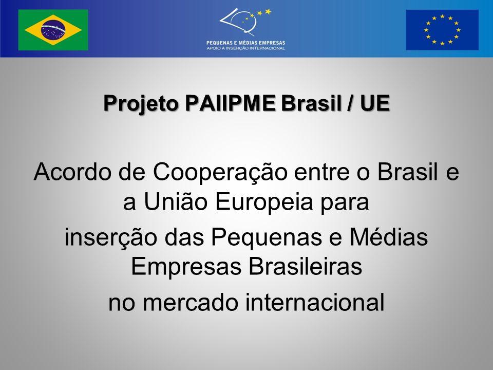 Projeto PAIIPME Brasil / UE Acordo de Cooperação entre o Brasil e a União Europeia para inserção das Pequenas e Médias Empresas Brasileiras no mercado