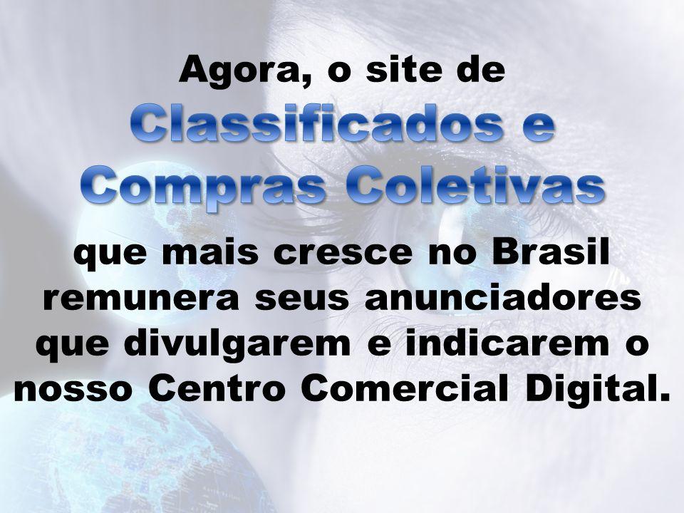 Agora, o site de que mais cresce no Brasil remunera seus anunciadores que divulgarem e indicarem o nosso Centro Comercial Digital.