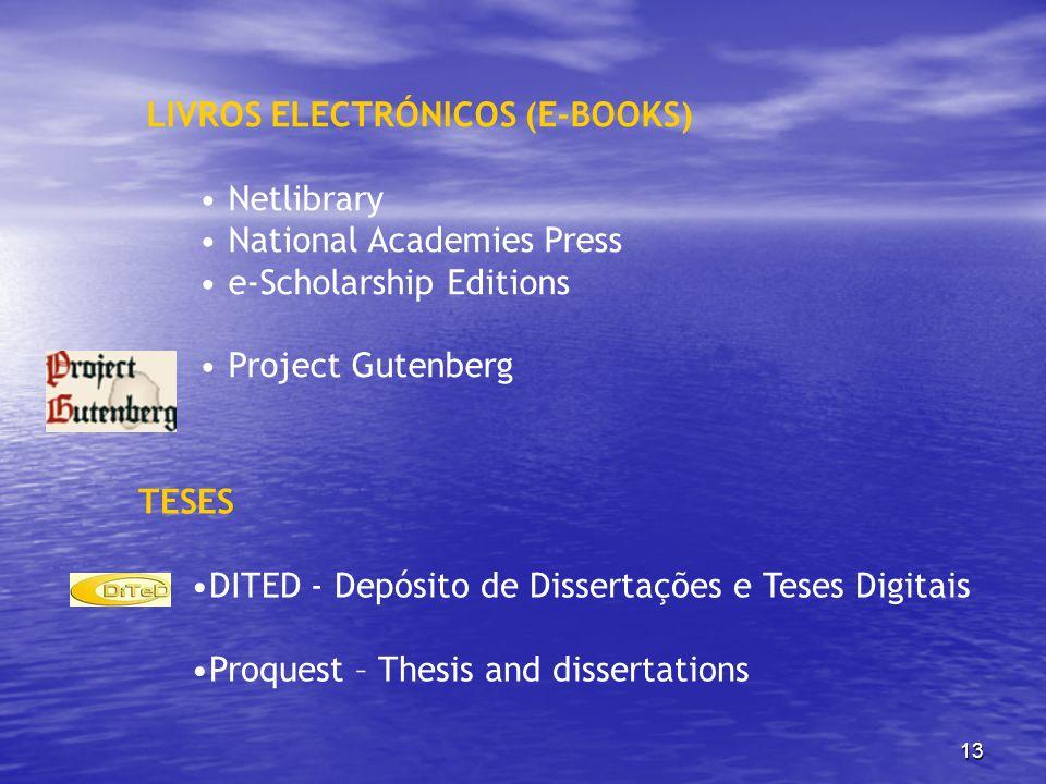 13 LIVROS ELECTRÓNICOS (E-BOOKS) Netlibrary National Academies Press e-Scholarship Editions Project Gutenberg TESES DITED - Depósito de Dissertações e
