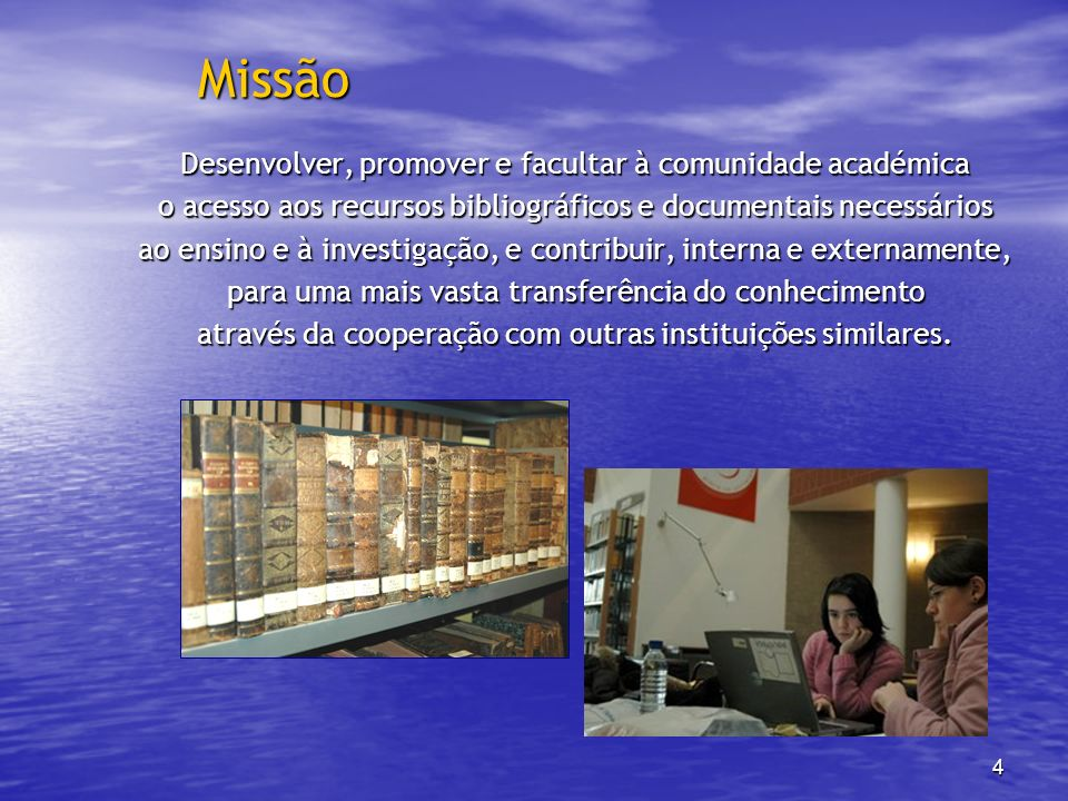 4 Missão Desenvolver, promover e facultar à comunidade académica o acesso aos recursos bibliográficos e documentais necessários ao ensino e à investig