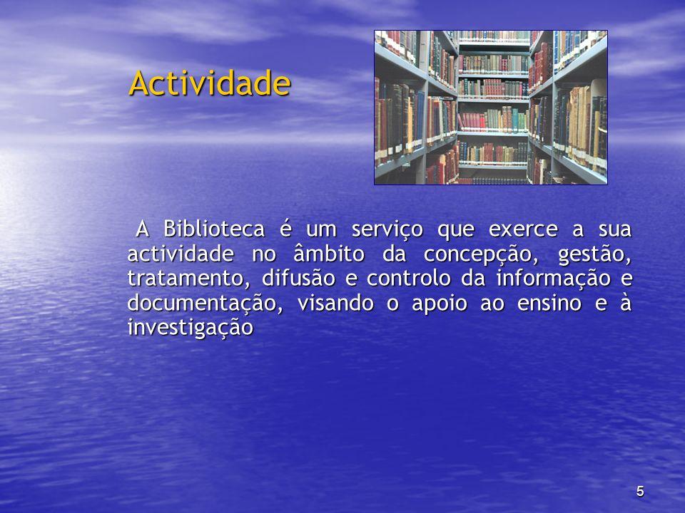 5 Actividade A Biblioteca é um serviço que exerce a sua actividade no âmbito da concepção, gestão, tratamento, difusão e controlo da informação e docu