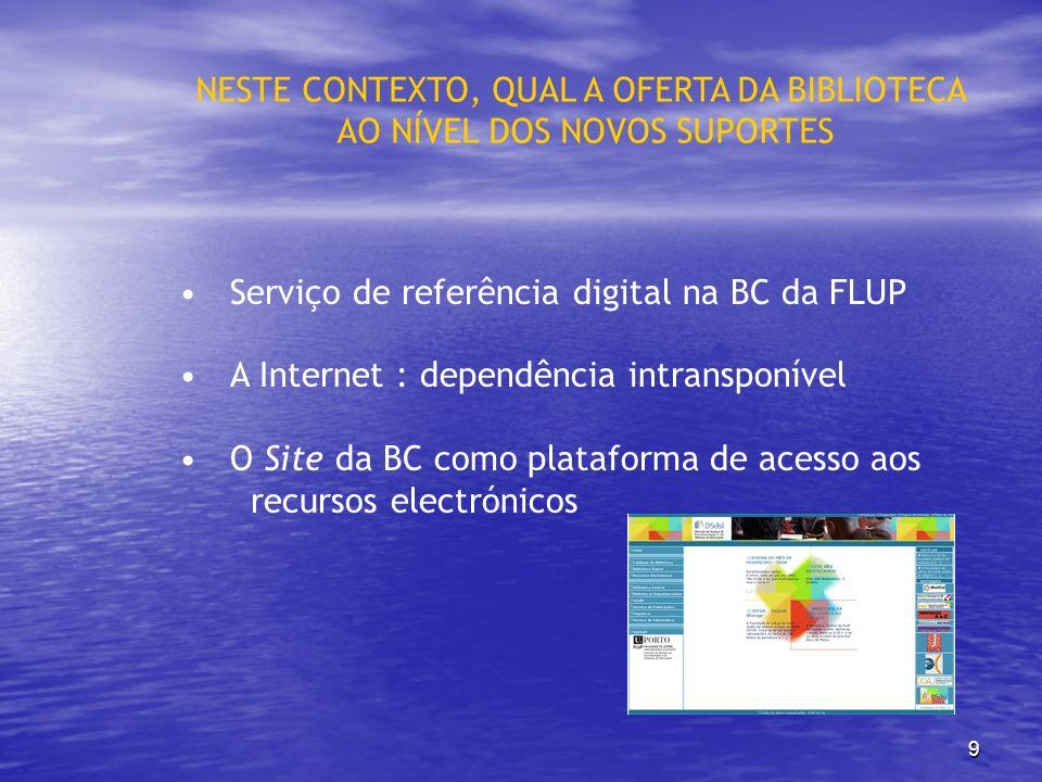 9 Serviço de referência digital na BC da FLUP A Internet : dependência intransponível O Site da BC como plataforma de acesso aos recursos electrónicos