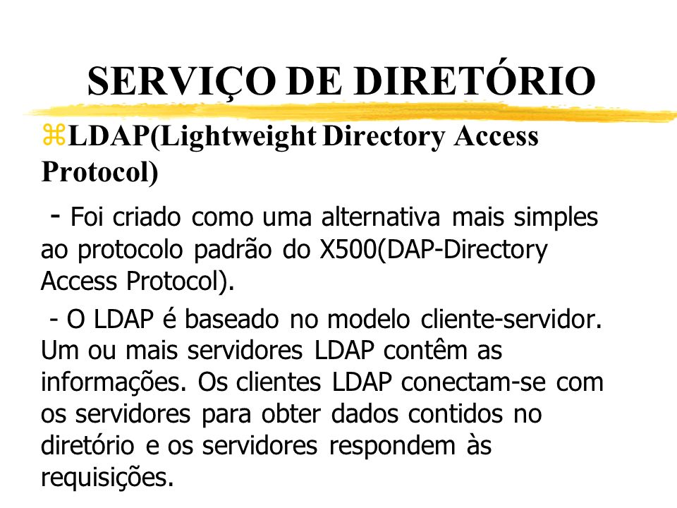 SERVIÇO DE DIRETÓRIO zLDAP(Lightweight Directory Access Protocol) - Foi criado como uma alternativa mais simples ao protocolo padrão do X500(DAP-Direc