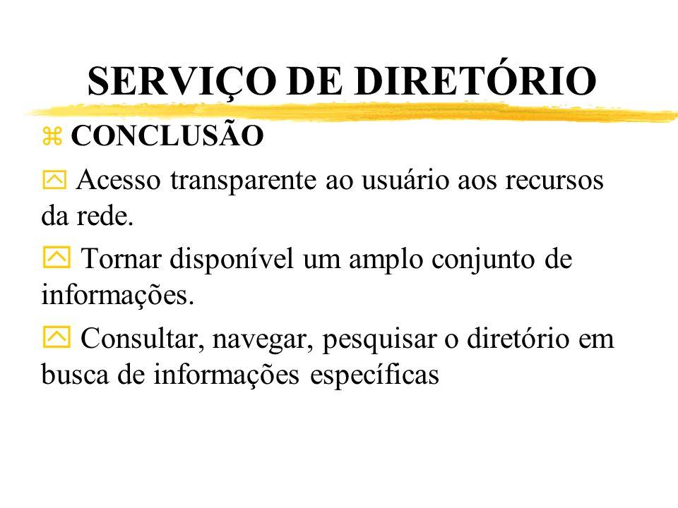 SERVIÇO DE DIRETÓRIO z CONCLUSÃO y Acesso transparente ao usuário aos recursos da rede. y Tornar disponível um amplo conjunto de informações. y Consul
