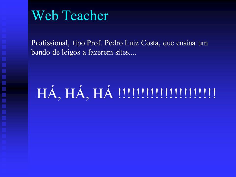 Web Teacher HÁ, HÁ, HÁ !!!!!!!!!!!!!!!!!!!!.Profissional, tipo Prof.