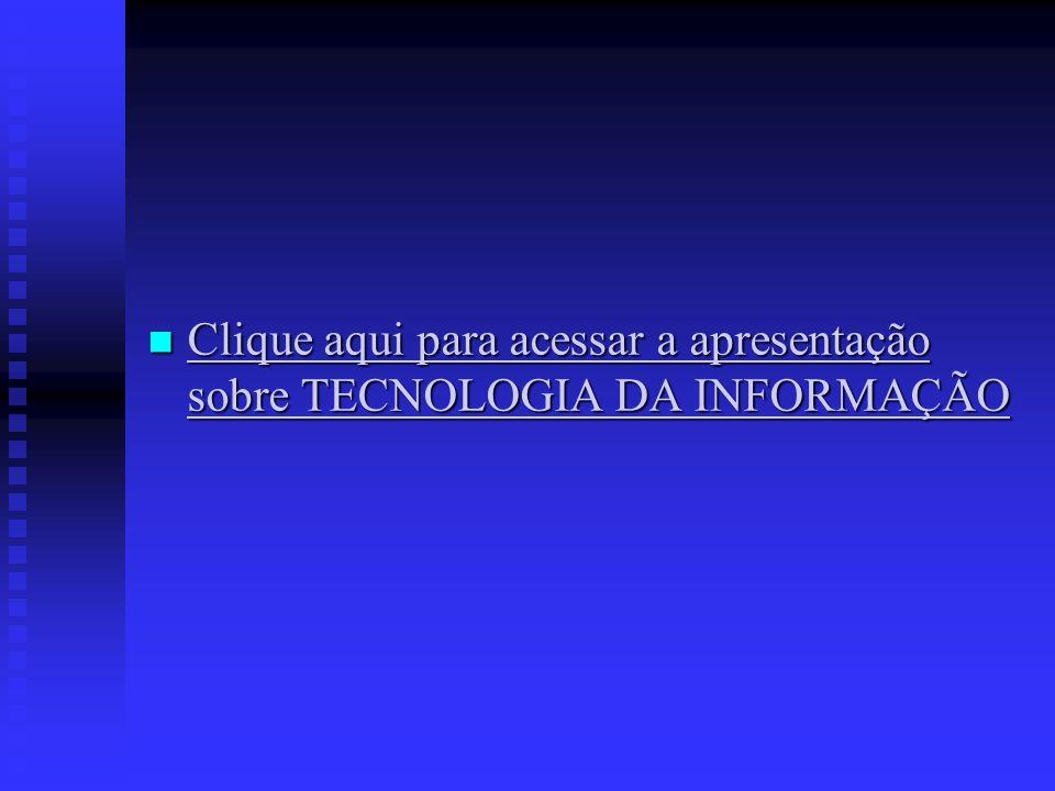 Clique aqui para acessar a apresentação sobre TECNOLOGIA DA INFORMAÇÃO Clique aqui para acessar a apresentação sobre TECNOLOGIA DA INFORMAÇÃO Clique aqui para acessar a apresentação sobre TECNOLOGIA DA INFORMAÇÃO Clique aqui para acessar a apresentação sobre TECNOLOGIA DA INFORMAÇÃO
