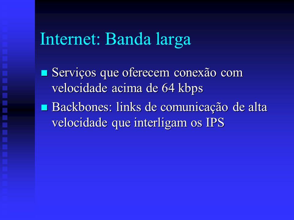 Internet: Banda larga Serviços que oferecem conexão com velocidade acima de 64 kbps Serviços que oferecem conexão com velocidade acima de 64 kbps Backbones: links de comunicação de alta velocidade que interligam os IPS Backbones: links de comunicação de alta velocidade que interligam os IPS