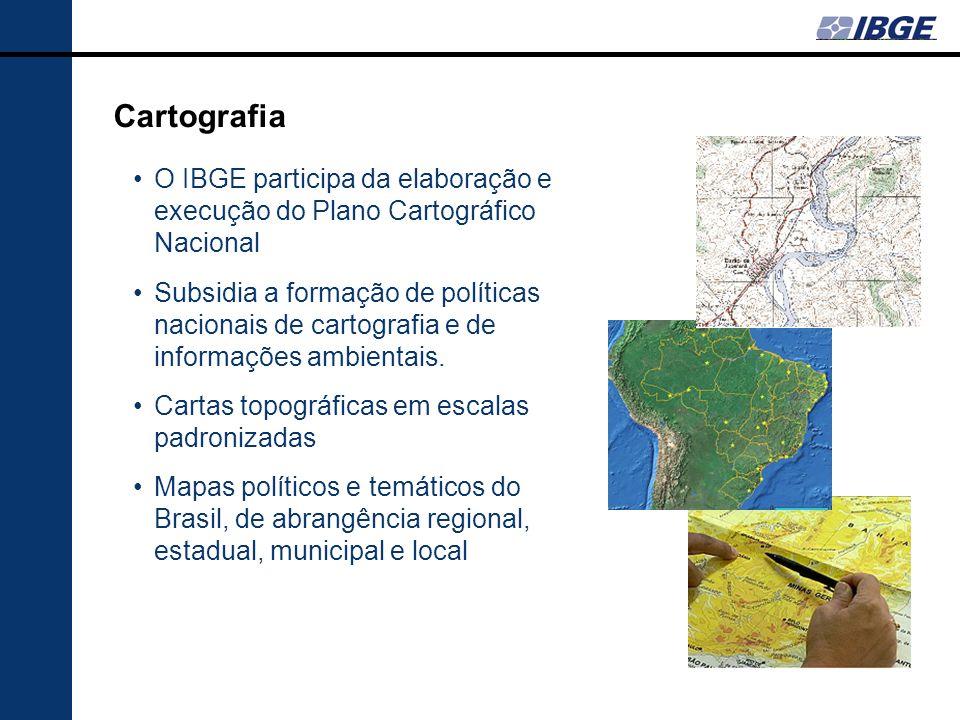 Cartografia O IBGE participa da elaboração e execução do Plano Cartográfico Nacional Subsidia a formação de políticas nacionais de cartografia e de in