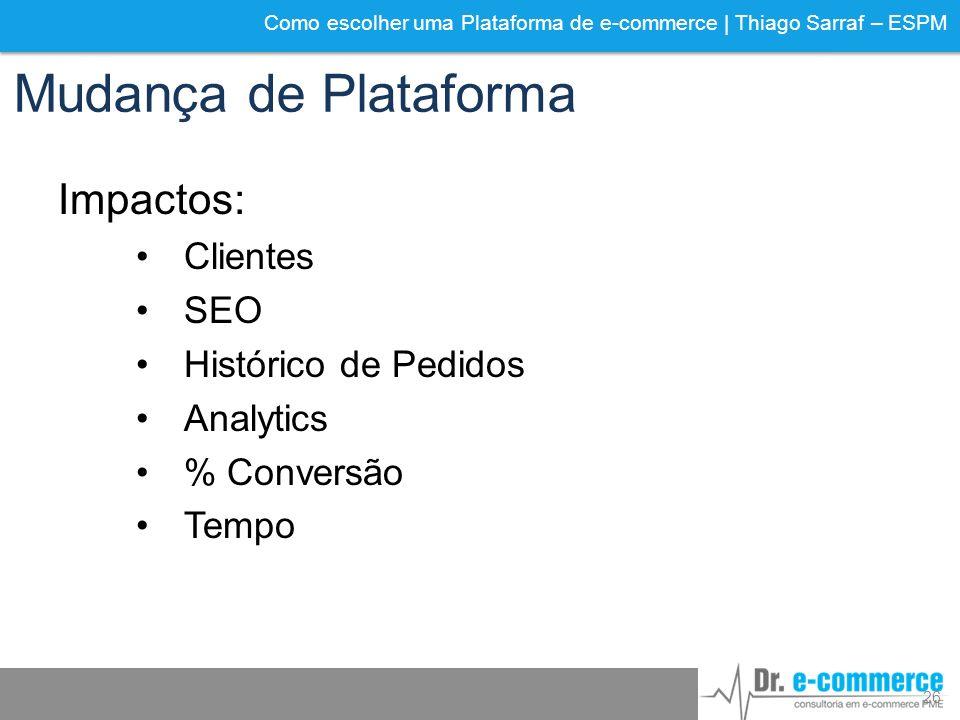 Como escolher uma Plataforma de e-commerce | Thiago Sarraf – ESPM Mudança de Plataforma Impactos: Clientes SEO Histórico de Pedidos Analytics % Conver