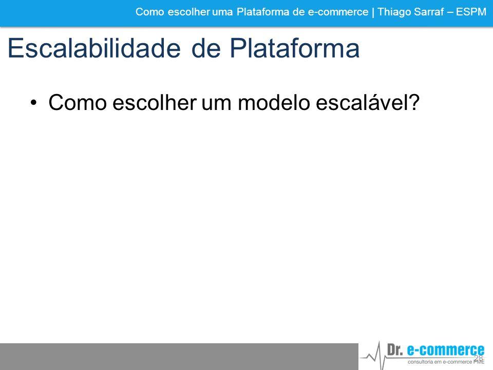 Como escolher uma Plataforma de e-commerce | Thiago Sarraf – ESPM Escalabilidade de Plataforma Como escolher um modelo escalável? 28