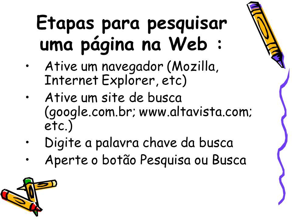 Etapas para pesquisar uma página na Web : Ative um navegador (Mozilla, Internet Explorer, etc) Ative um site de busca (google.com.br; www.altavista.co