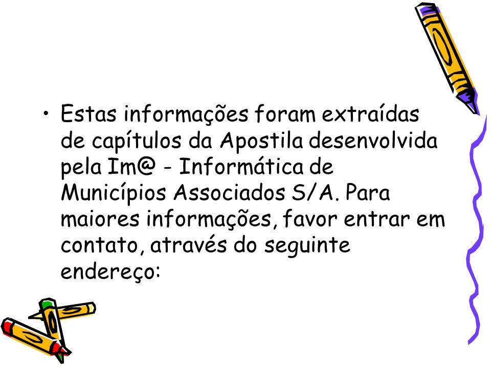 Estas informações foram extraídas de capítulos da Apostila desenvolvida pela Im@ - Informática de Municípios Associados S/A. Para maiores informações,