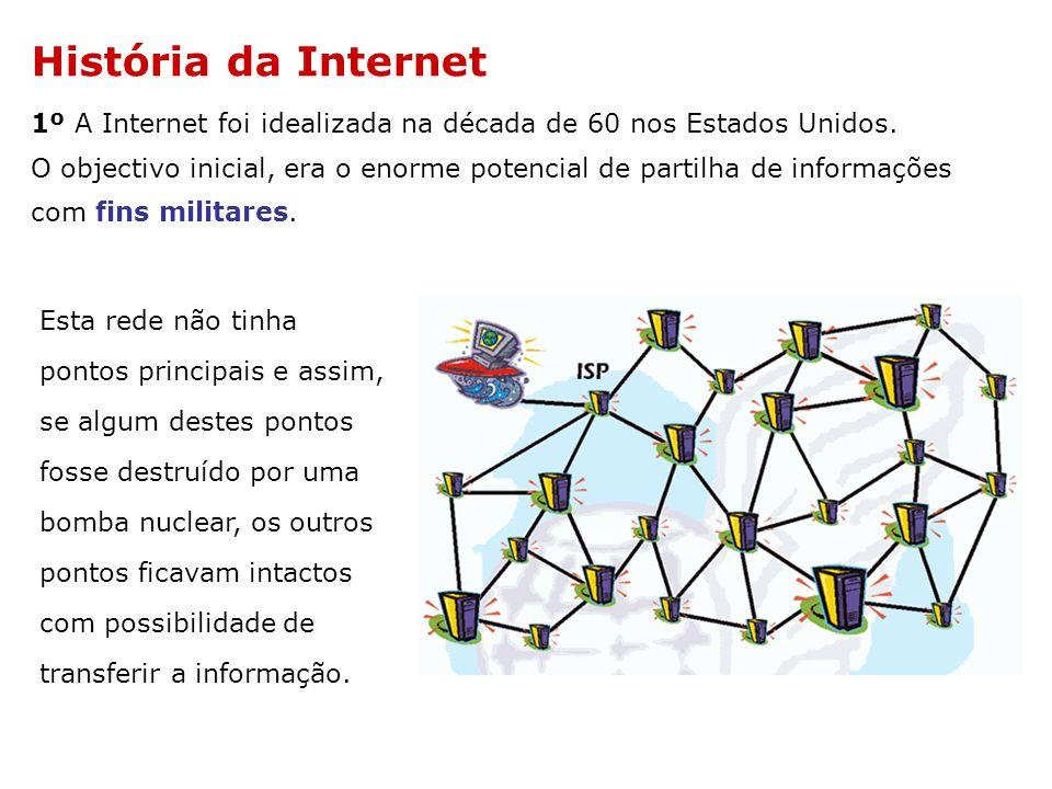 História da Internet 1º A Internet foi idealizada na década de 60 nos Estados Unidos. O objectivo inicial, era o enorme potencial de partilha de infor