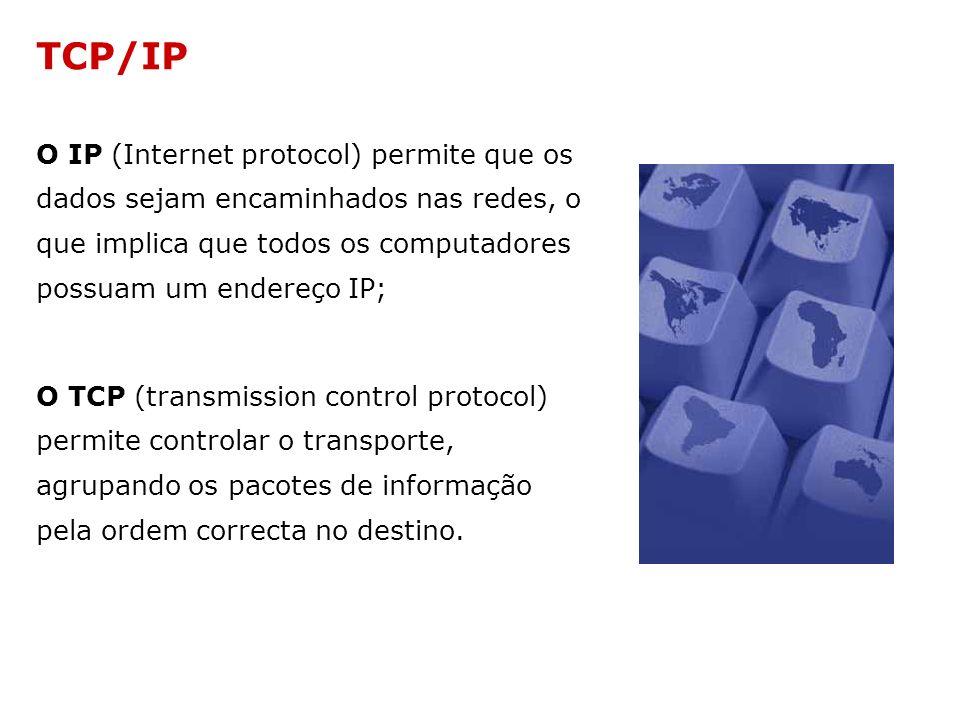 TCP/IP O IP (Internet protocol) permite que os dados sejam encaminhados nas redes, o que implica que todos os computadores possuam um endereço IP; O T