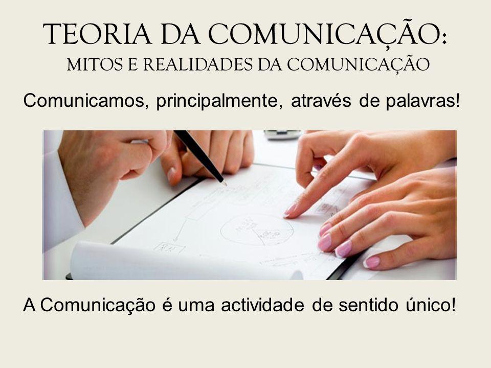 TEORIA DA COMUNICAÇÃO: MITOS E REALIDADES DA COMUNICAÇÃO Comunicamos, principalmente, através de palavras! A Comunicação é uma actividade de sentido ú