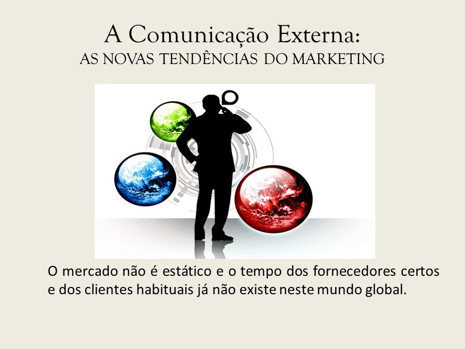 A Comunicação Externa: AS NOVAS TENDÊNCIAS DO MARKETING O mercado não é estático e o tempo dos fornecedores certos e dos clientes habituais já não exi