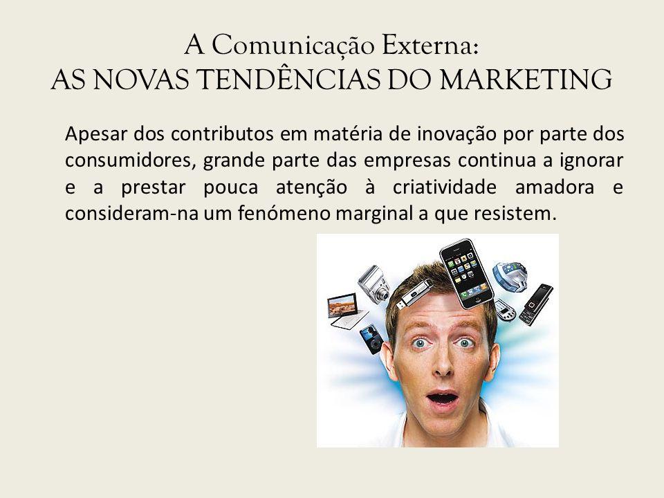 A Comunicação Externa: AS NOVAS TENDÊNCIAS DO MARKETING Apesar dos contributos em matéria de inovação por parte dos consumidores, grande parte das emp