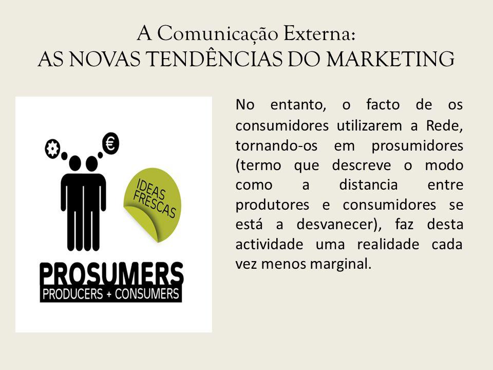 A Comunicação Externa: AS NOVAS TENDÊNCIAS DO MARKETING No entanto, o facto de os consumidores utilizarem a Rede, tornando-os em prosumidores (termo q