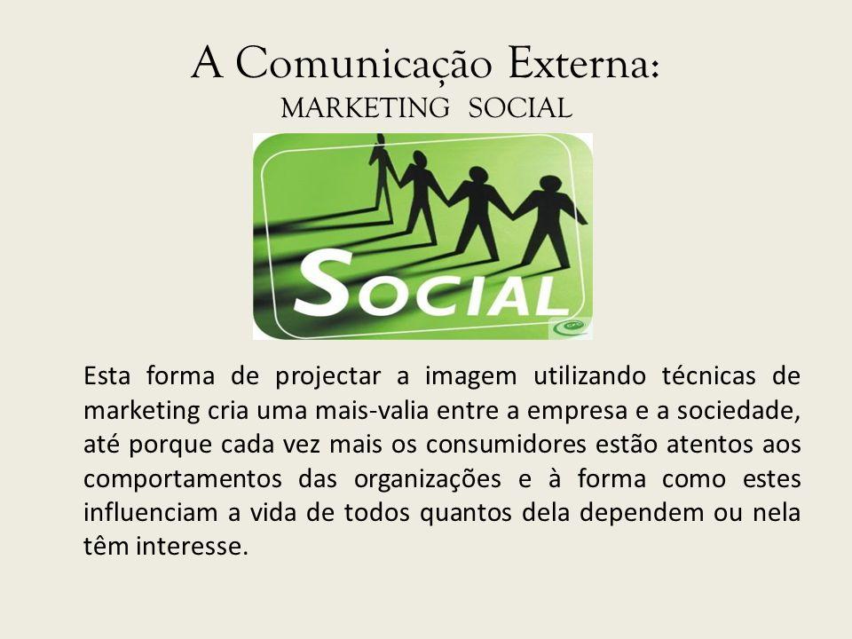 A Comunicação Externa: MARKETING SOCIAL Esta forma de projectar a imagem utilizando técnicas de marketing cria uma mais-valia entre a empresa e a soci