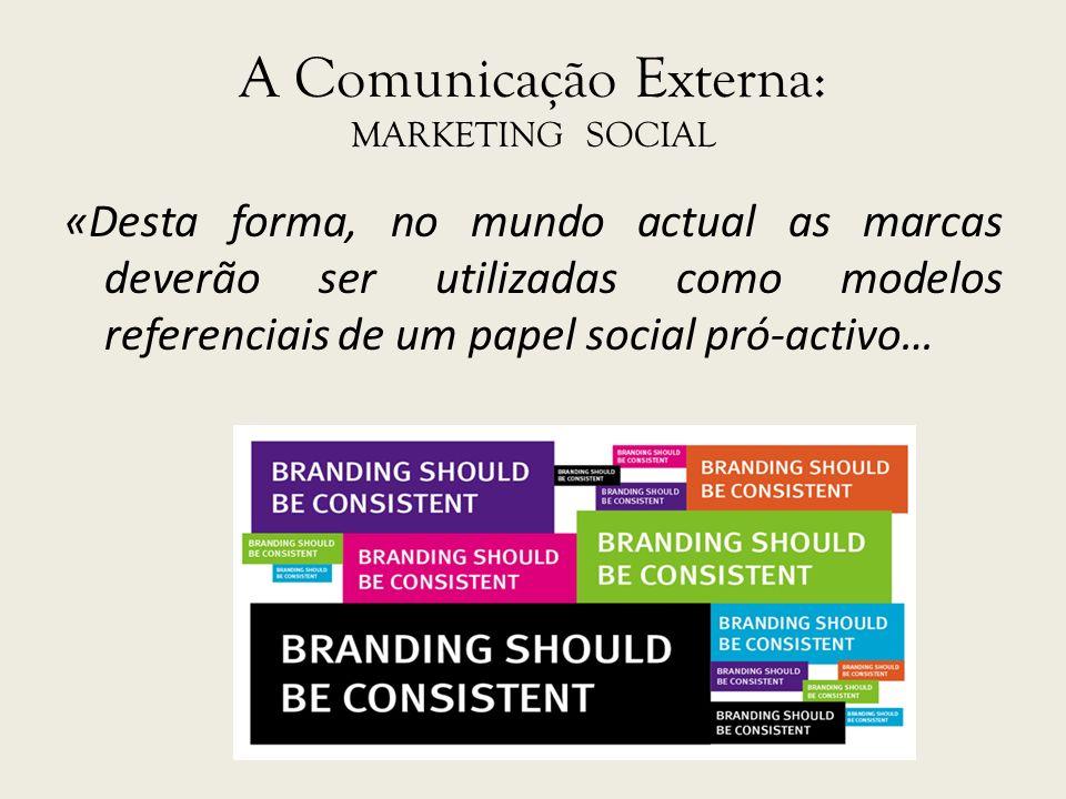 A Comunicação Externa: MARKETING SOCIAL «Desta forma, no mundo actual as marcas deverão ser utilizadas como modelos referenciais de um papel social pr