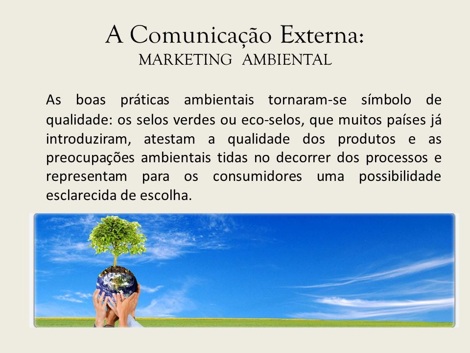 A Comunicação Externa: MARKETING AMBIENTAL As boas práticas ambientais tornaram-se símbolo de qualidade: os selos verdes ou eco-selos, que muitos país