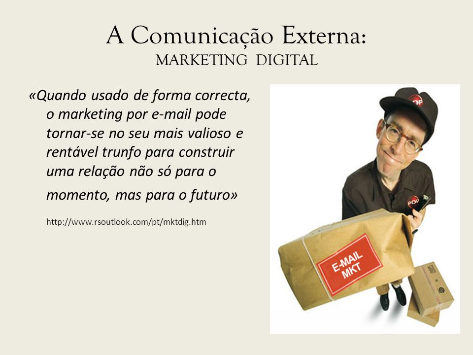 A Comunicação Externa: MARKETING DIGITAL «Quando usado de forma correcta, o marketing por e-mail pode tornar-se no seu mais valioso e rentável trunfo