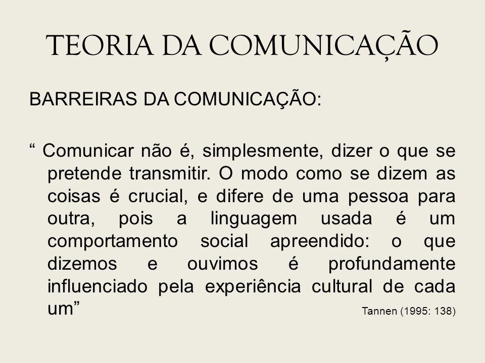 TEORIA DA COMUNICAÇÃO BARREIRAS DA COMUNICAÇÃO: Comunicar não é, simplesmente, dizer o que se pretende transmitir. O modo como se dizem as coisas é cr