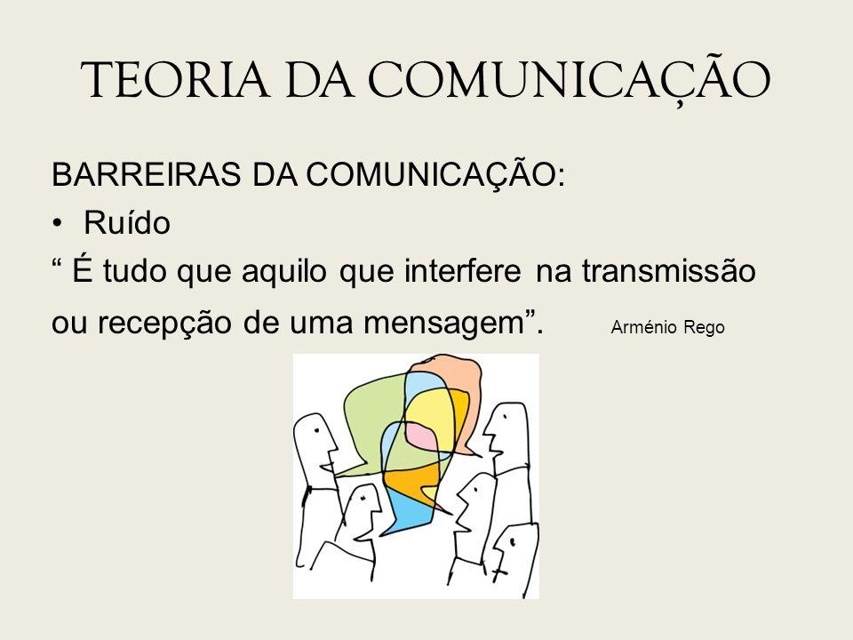 TEORIA DA COMUNICAÇÃO BARREIRAS DA COMUNICAÇÃO: Ruído É tudo que aquilo que interfere na transmissão ou recepção de uma mensagem. Arménio Rego