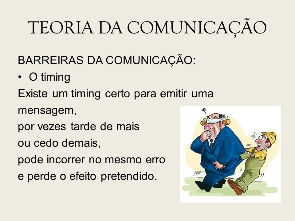 TEORIA DA COMUNICAÇÃO BARREIRAS DA COMUNICAÇÃO: O timing Existe um timing certo para emitir uma mensagem, por vezes tarde de mais ou cedo demais, pode