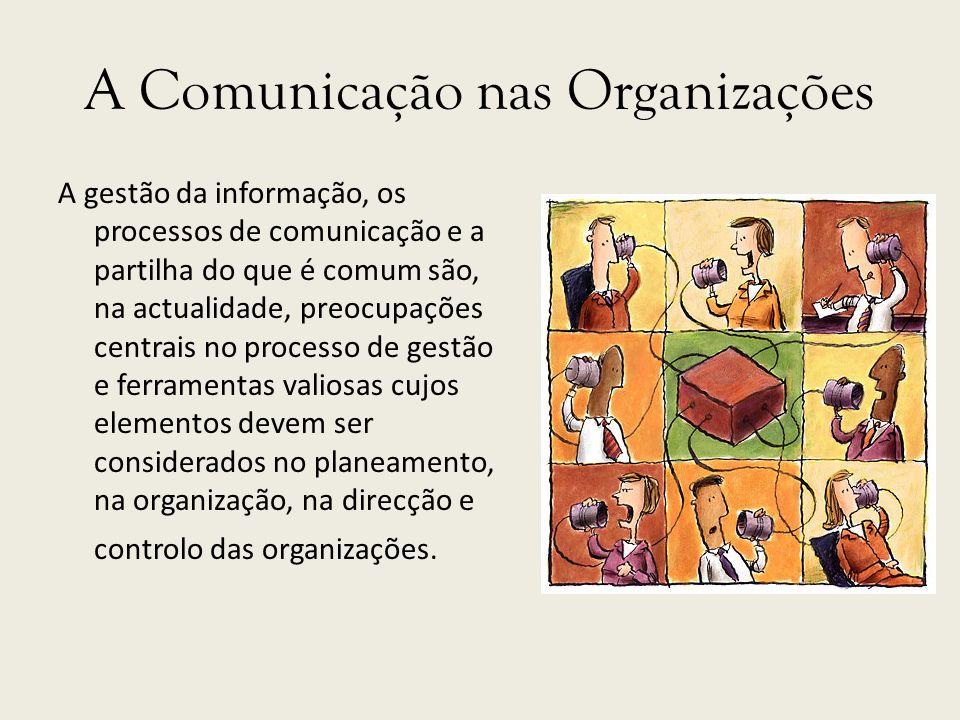 A Comunicação nas Organizações A gestão da informação, os processos de comunicação e a partilha do que é comum são, na actualidade, preocupações centr