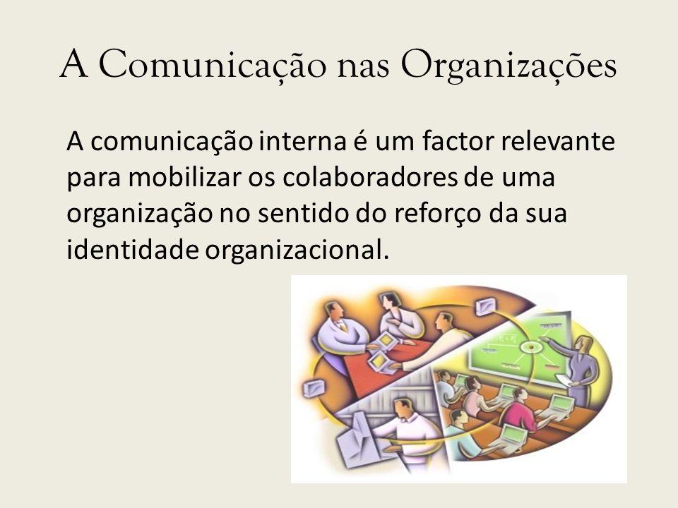 A Comunicação nas Organizações A comunicação interna é um factor relevante para mobilizar os colaboradores de uma organização no sentido do reforço da