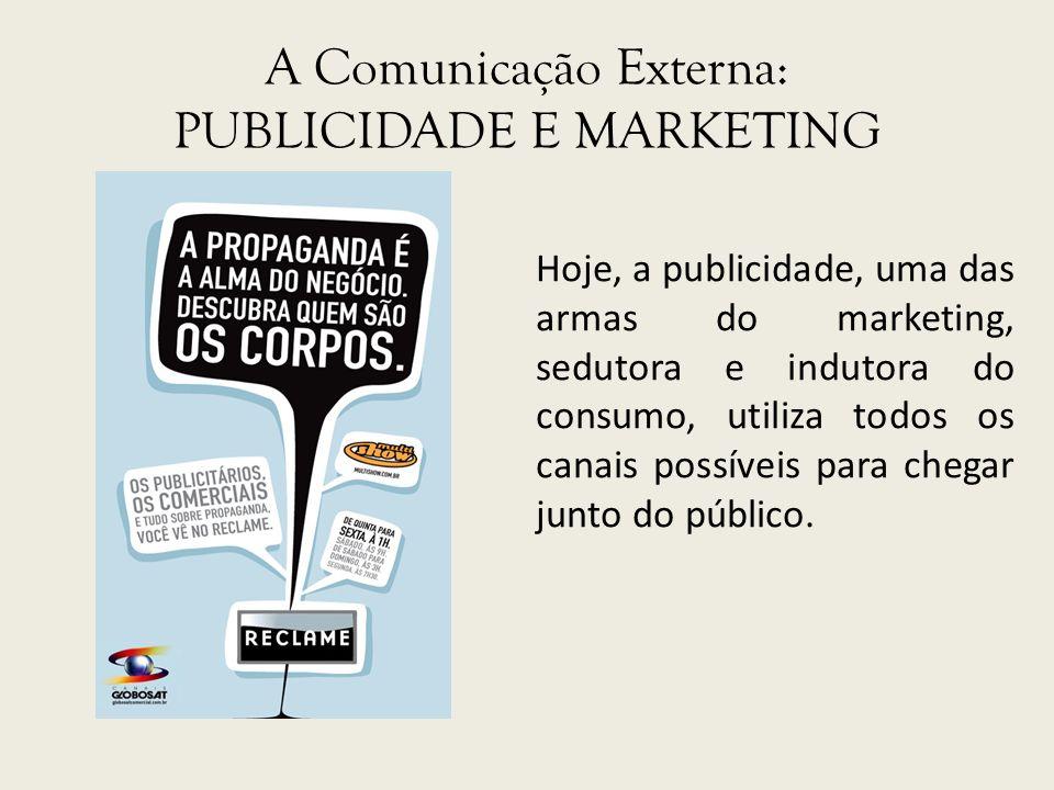 A Comunicação Externa: PUBLICIDADE E MARKETING Hoje, a publicidade, uma das armas do marketing, sedutora e indutora do consumo, utiliza todos os canai