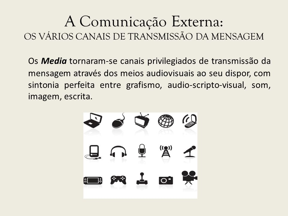 A Comunicação Externa: OS VÁRIOS CANAIS DE TRANSMISSÃO DA MENSAGEM Os Media tornaram-se canais privilegiados de transmissão da mensagem através dos me