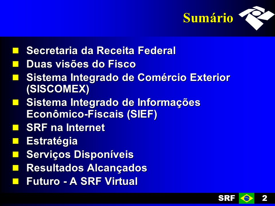 SRF2 Sumário Secretaria da Receita Federal Secretaria da Receita Federal Duas visões do Fisco Duas visões do Fisco Sistema Integrado de Comércio Exterior (SISCOMEX) Sistema Integrado de Comércio Exterior (SISCOMEX) Sistema Integrado de Informações Econômico-Fiscais (SIEF) Sistema Integrado de Informações Econômico-Fiscais (SIEF) SRF na Internet SRF na Internet Estratégia Estratégia Serviços Disponíveis Serviços Disponíveis Resultados Alcançados Resultados Alcançados Futuro - A SRF Virtual Futuro - A SRF Virtual