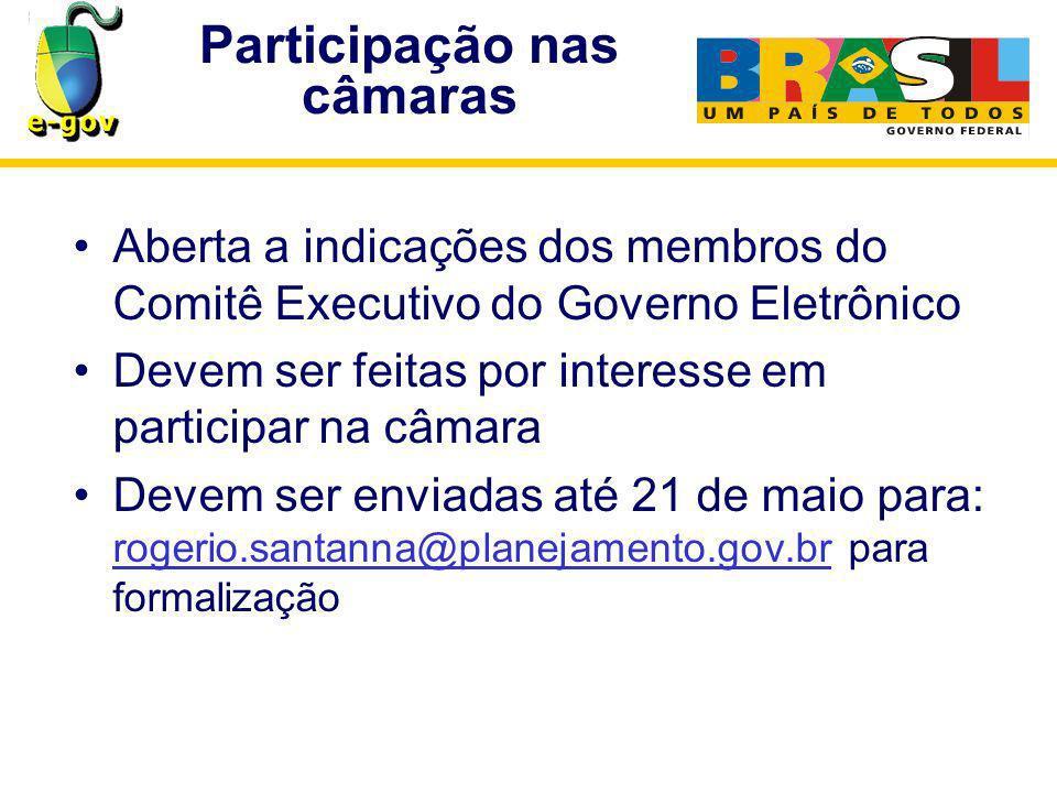 Participação nas câmaras Aberta a indicações dos membros do Comitê Executivo do Governo Eletrônico Devem ser feitas por interesse em participar na câmara Devem ser enviadas até 21 de maio para: rogerio.santanna@planejamento.gov.br para formalização