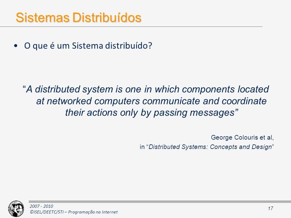 2007 - 2010 ©ISEL/DEETC/STI – Programação na Internet Sistemas Distribuídos O que é um Sistema distribuído? 17 A distributed system is one in which co