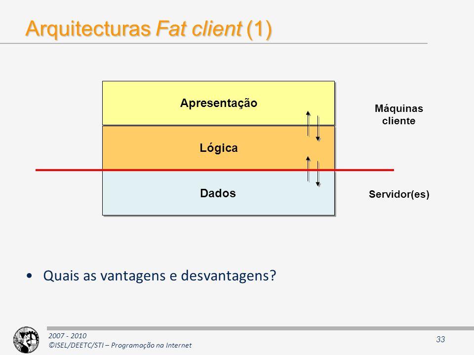 2007 - 2010 ©ISEL/DEETC/STI – Programação na Internet Arquitecturas Fat client (1) Quais as vantagens e desvantagens? 33 Apresentação Lógica Dados Máq