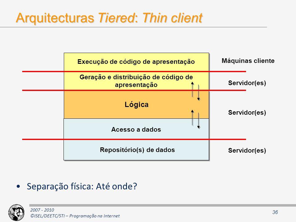 2007 - 2010 ©ISEL/DEETC/STI – Programação na Internet Arquitecturas Tiered: Thin client Separação física: Até onde? 36 Lógica Máquinas cliente Servido