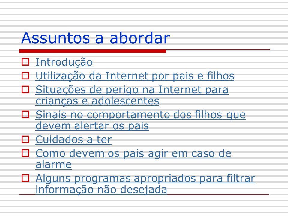 Assuntos a abordar Introdução Utilização da Internet por pais e filhos Situações de perigo na Internet para crianças e adolescentes Situações de perig