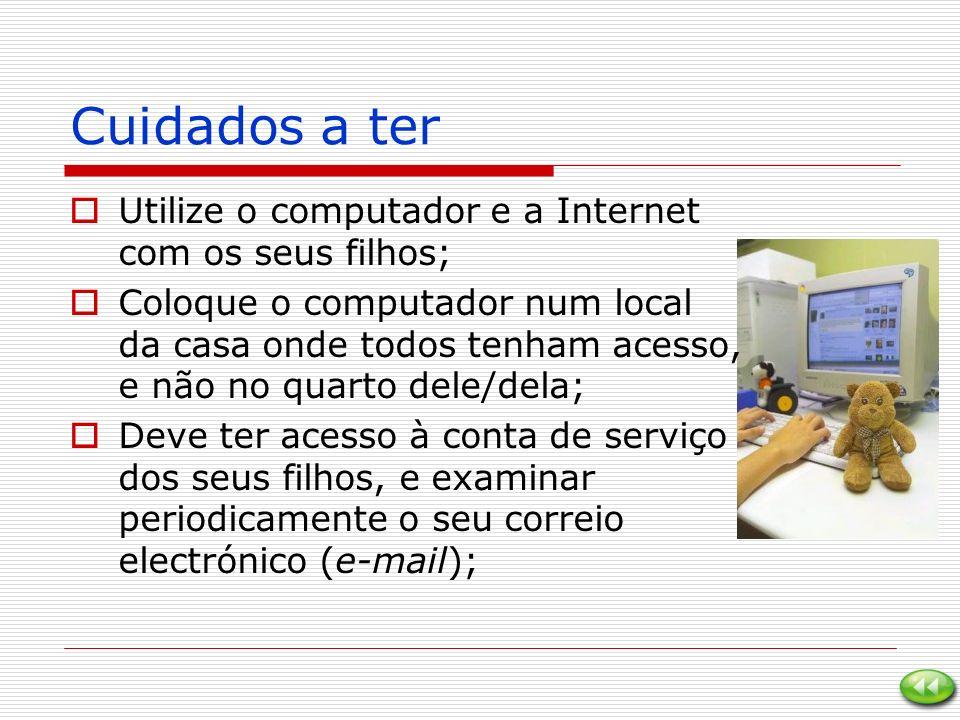 Cuidados a ter Utilize o computador e a Internet com os seus filhos; Coloque o computador num local da casa onde todos tenham acesso, e não no quarto