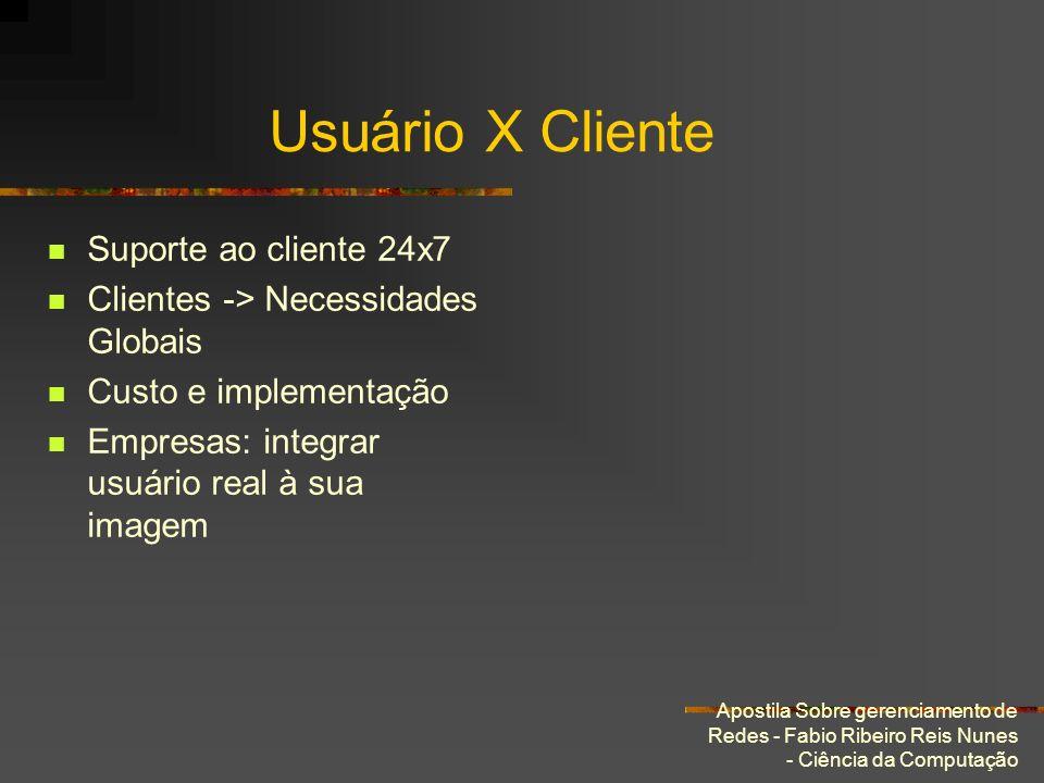 Apostila Sobre gerenciamento de Redes - Fabio Ribeiro Reis Nunes - Ciência da Computação Usuário X Cliente Suporte ao cliente 24x7 Clientes -> Necessi