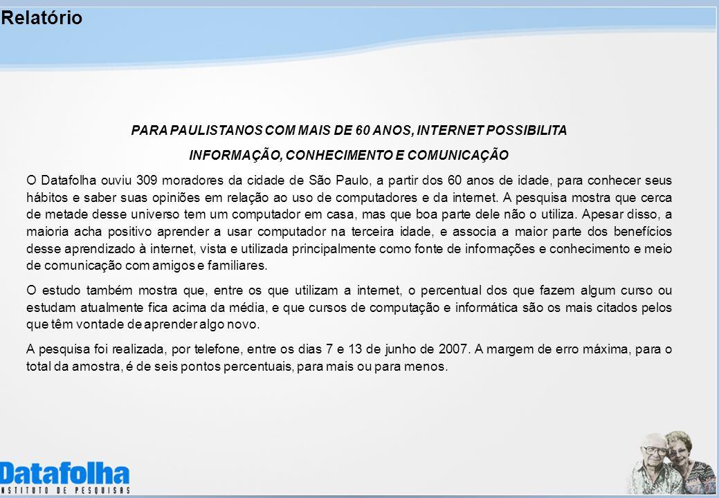 Relatório PARA PAULISTANOS COM MAIS DE 60 ANOS, INTERNET POSSIBILITA INFORMAÇÃO, CONHECIMENTO E COMUNICAÇÃO O Datafolha ouviu 309 moradores da cidade de São Paulo, a partir dos 60 anos de idade, para conhecer seus hábitos e saber suas opiniões em relação ao uso de computadores e da internet.