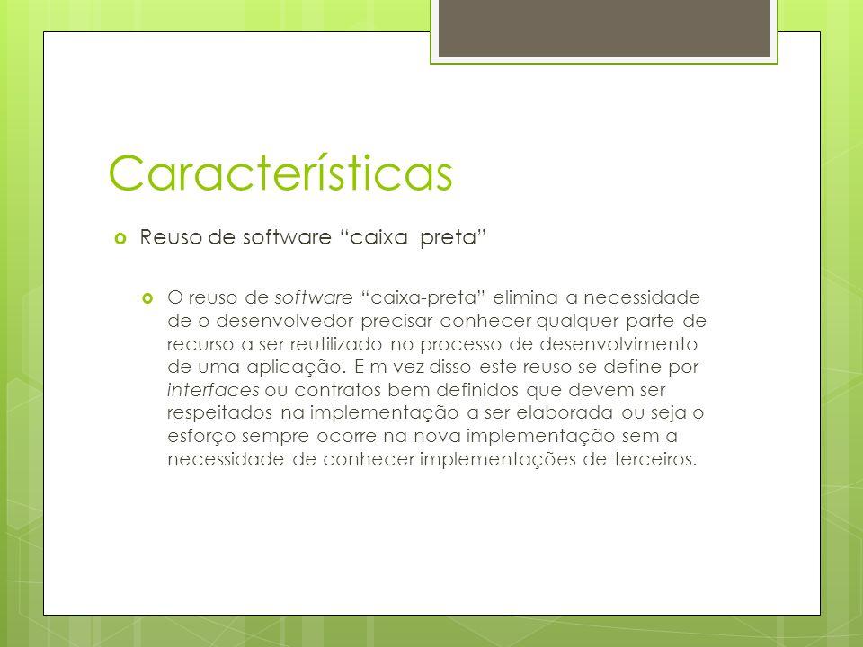 Características Reuso de software caixa preta O reuso de software caixa-preta elimina a necessidade de o desenvolvedor precisar conhecer qualquer parte de recurso a ser reutilizado no processo de desenvolvimento de uma aplicação.