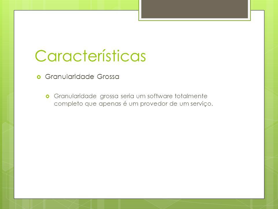 Características Granularidade Grossa Granularidade grossa seria um software totalmente completo que apenas é um provedor de um serviço.