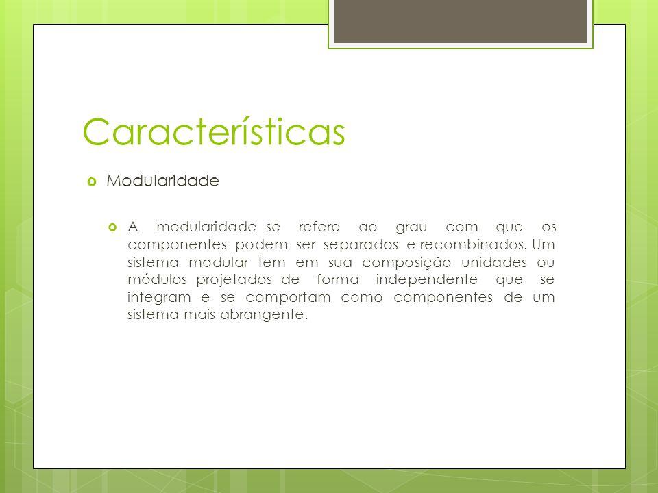 Características Modularidade A modularidade se refere ao grau com que os componentes podem ser separados e recombinados. Um sistema modular tem em sua