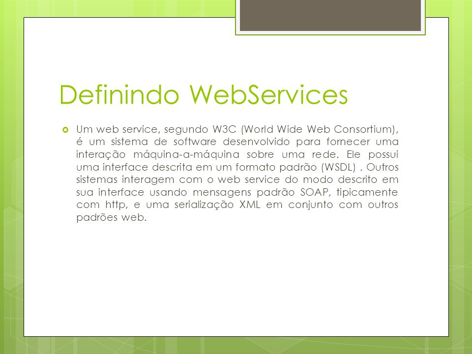 Definindo WebServices Um web service, segundo W3C (World Wide Web Consortium), é um sistema de software desenvolvido para fornecer uma interação máquina-a-máquina sobre uma rede.